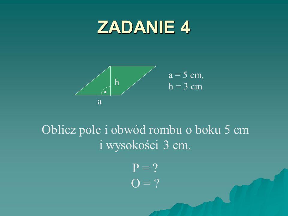 ZADANIE 3 P = 92 cm 2 Jeden z boków równoległoboku o polu 92 cm 2 ma długość 4 cm. Jaką długość ma wysokość opuszczona na ten bok? h = ? 4 cm h.