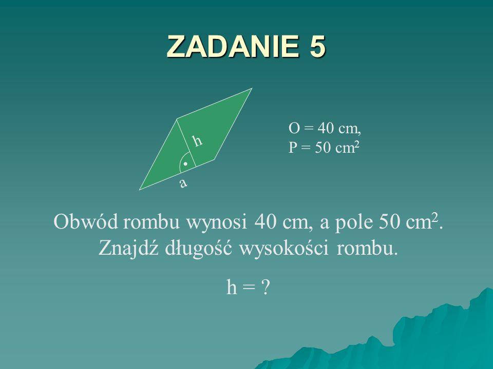 ZADANIE 4 a = 5 cm, h = 3 cm Oblicz pole i obwód rombu o boku 5 cm i wysokości 3 cm. P = ? O = ? a h.