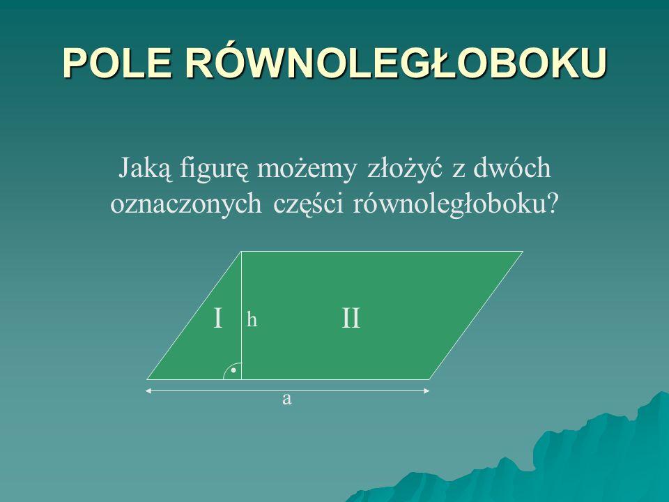 POLE RÓWNOLEGŁOBOKU Jaką figurę możemy złożyć z dwóch oznaczonych części równoległoboku? h III. a