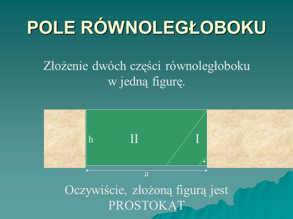 POLE RÓWNOLEGŁOBOKU h III.h I. h Złożenie dwóch części równoległoboku w jedną figurę.