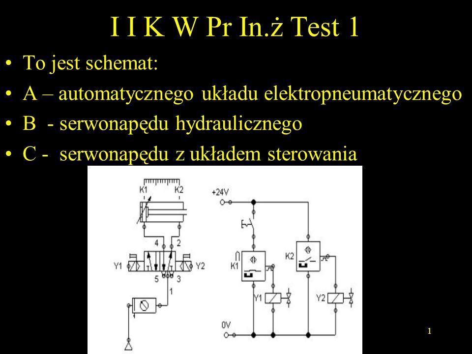I I K W Pr In.ż Test 1 To jest schemat: A – automatycznego układu elektropneumatycznego B - serwonapędu hydraulicznego C - serwonapędu z układem stero