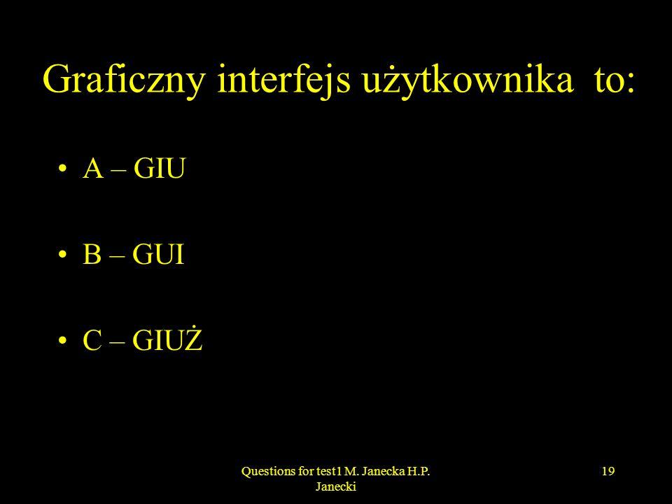 Graficzny interfejs użytkownika to: A – GIU B – GUI C – GIUŻ 19Questions for test1 M. Janecka H.P. Janecki