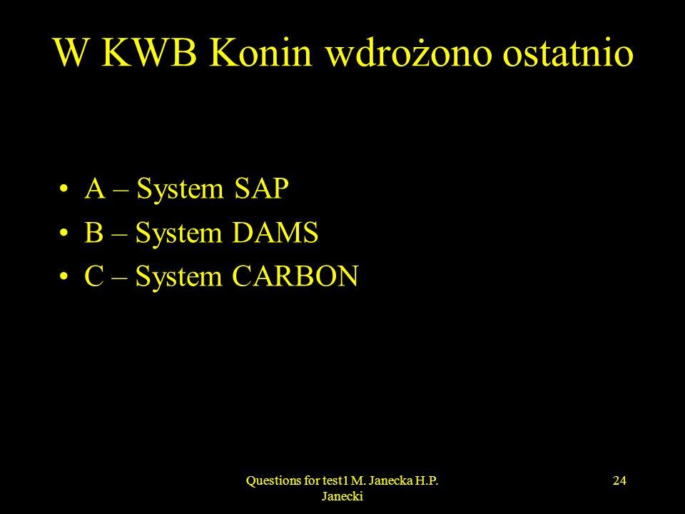 W KWB Konin wdrożono ostatnio A – System SAP B – System DAMS C – System CARBON 24Questions for test1 M. Janecka H.P. Janecki
