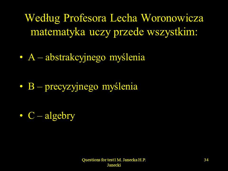 Według Profesora Lecha Woronowicza matematyka uczy przede wszystkim: A – abstrakcyjnego myślenia B – precyzyjnego myślenia C – algebry 34Questions for