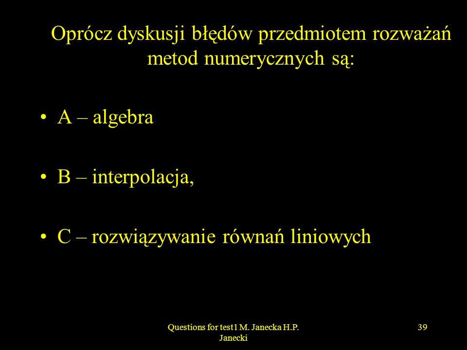 Oprócz dyskusji błędów przedmiotem rozważań metod numerycznych są: A – algebra B – interpolacja, C – rozwiązywanie równań liniowych 39Questions for te