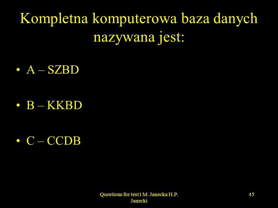 Kompletna komputerowa baza danych nazywana jest: A – SZBD B – KKBD C – CCDB 45Questions for test1 M. Janecka H.P. Janecki