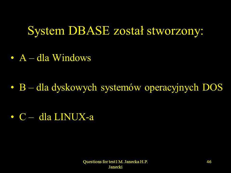 System DBASE został stworzony: A – dla Windows B – dla dyskowych systemów operacyjnych DOS C – dla LINUX-a 46Questions for test1 M. Janecka H.P. Janec