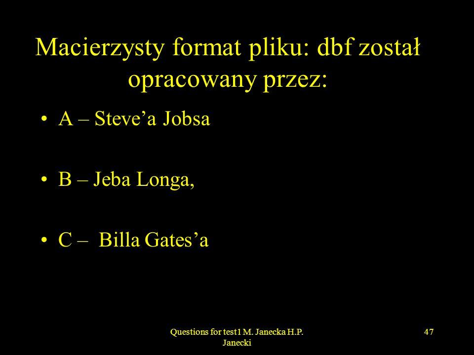Macierzysty format pliku: dbf został opracowany przez: A – Stevea Jobsa B – Jeba Longa, C – Billa Gatesa 47Questions for test1 M. Janecka H.P. Janecki