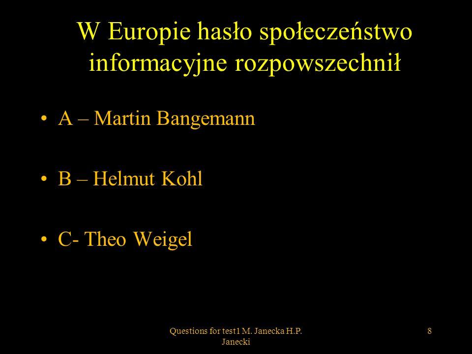 W Europie hasło społeczeństwo informacyjne rozpowszechnił A – Martin Bangemann B – Helmut Kohl C- Theo Weigel 8Questions for test1 M. Janecka H.P. Jan