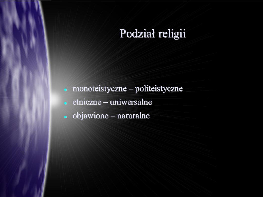 Podział religii monoteistyczne – politeistyczne monoteistyczne – politeistyczne etniczne – uniwersalne etniczne – uniwersalne objawione – naturalne ob