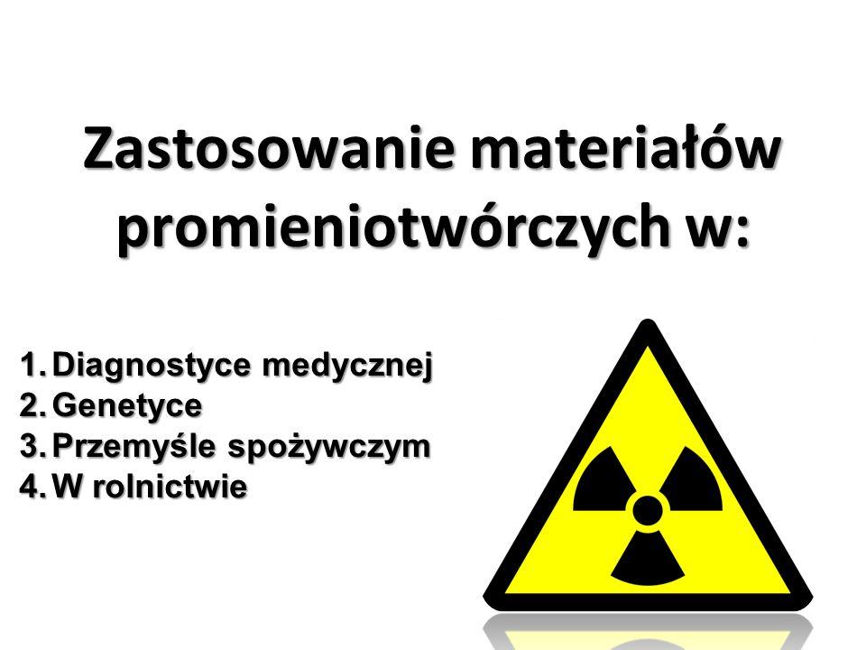 Zastosowanie materiałów promieniotwórczych w: 1.Diagnostyce medycznej 2.Genetyce 3.Przemyśle spożywczym 4.W rolnictwie