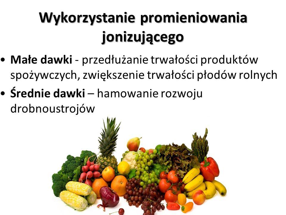 Wykorzystanie promieniowania jonizującego Małe dawki - przedłużanie trwałości produktów spożywczych, zwiększenie trwałości płodów rolnych Średnie dawk