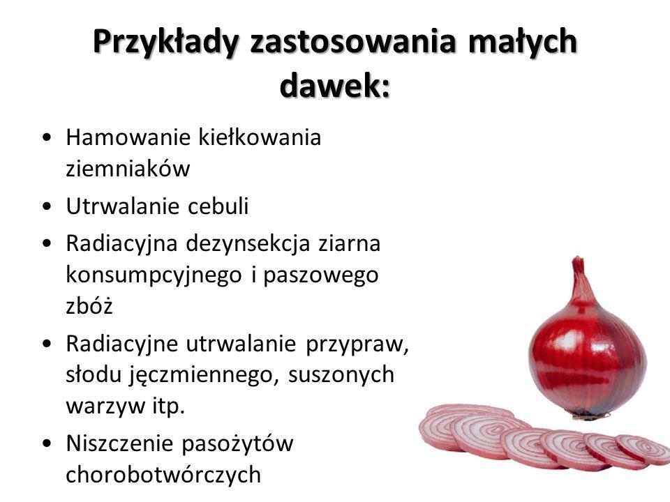 Przykłady zastosowania małych dawek: Hamowanie kiełkowania ziemniaków Utrwalanie cebuli Radiacyjna dezynsekcja ziarna konsumpcyjnego i paszowego zbóż