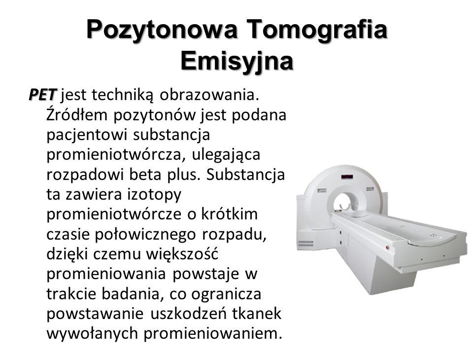 Pozytonowa Tomografia Emisyjna PET PET jest techniką obrazowania. Źródłem pozytonów jest podana pacjentowi substancja promieniotwórcza, ulegająca rozp