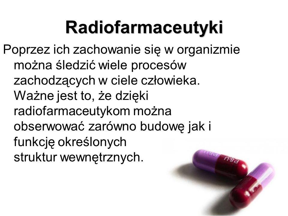 Radiofarmaceutyki Poprzez ich zachowanie się w organizmie można śledzić wiele procesów zachodzących w ciele człowieka. Ważne jest to, że dzięki radiof