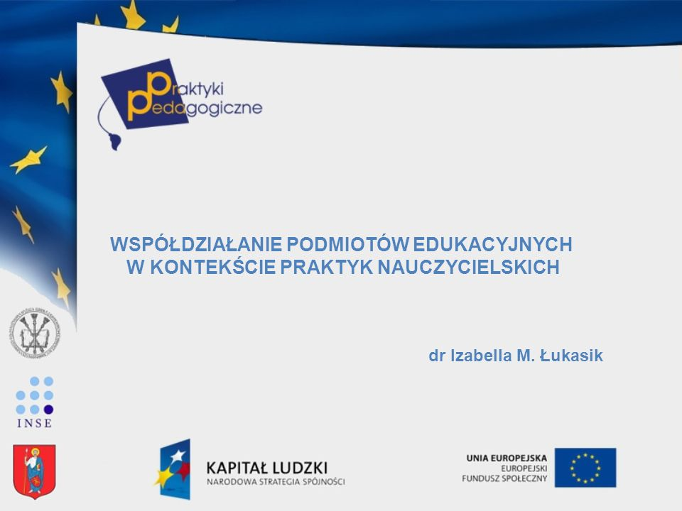 WSPÓŁDZIAŁANIE PODMIOTÓW EDUKACYJNYCH W KONTEKŚCIE PRAKTYK NAUCZYCIELSKICH dr Izabella M. Łukasik
