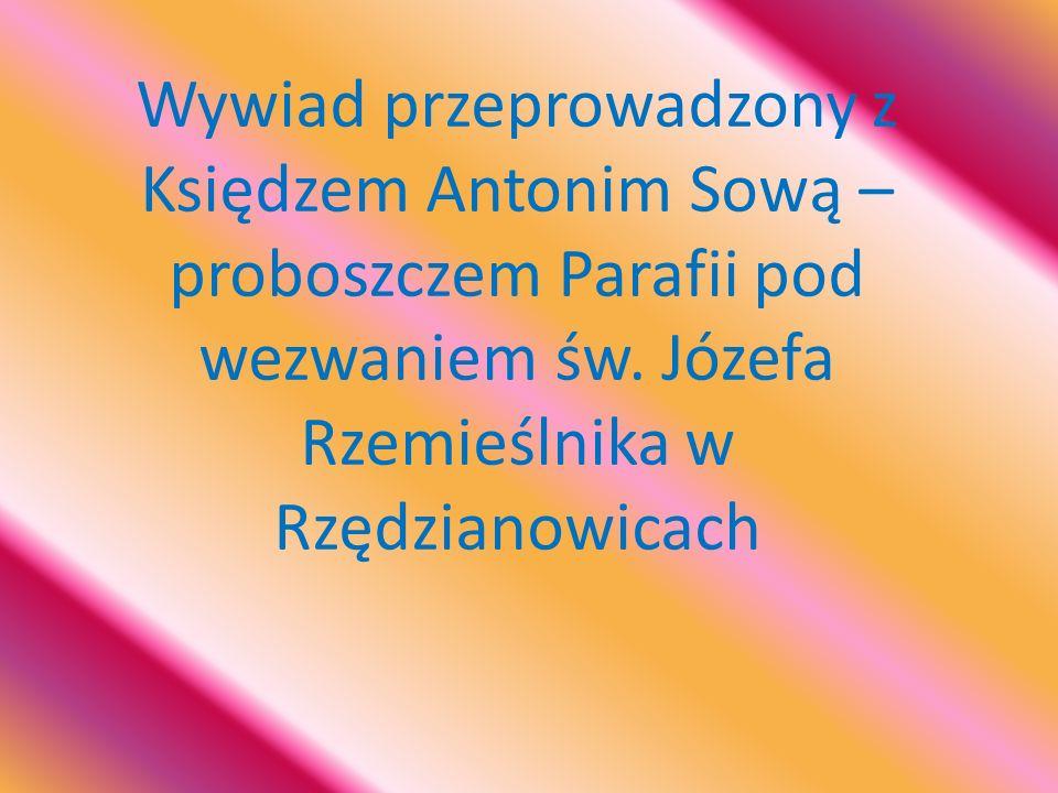 Wywiad przeprowadzony z Księdzem Antonim Sową – proboszczem Parafii pod wezwaniem św. Józefa Rzemieślnika w Rzędzianowicach