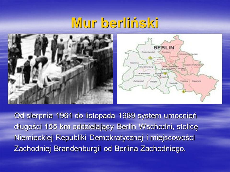 Mur berliński Od sierpnia 1961 do listopada 1989 system umocnień długości 155 km oddzielający Berlin Wschodni, stolicę Niemieckiej Republiki Demokraty