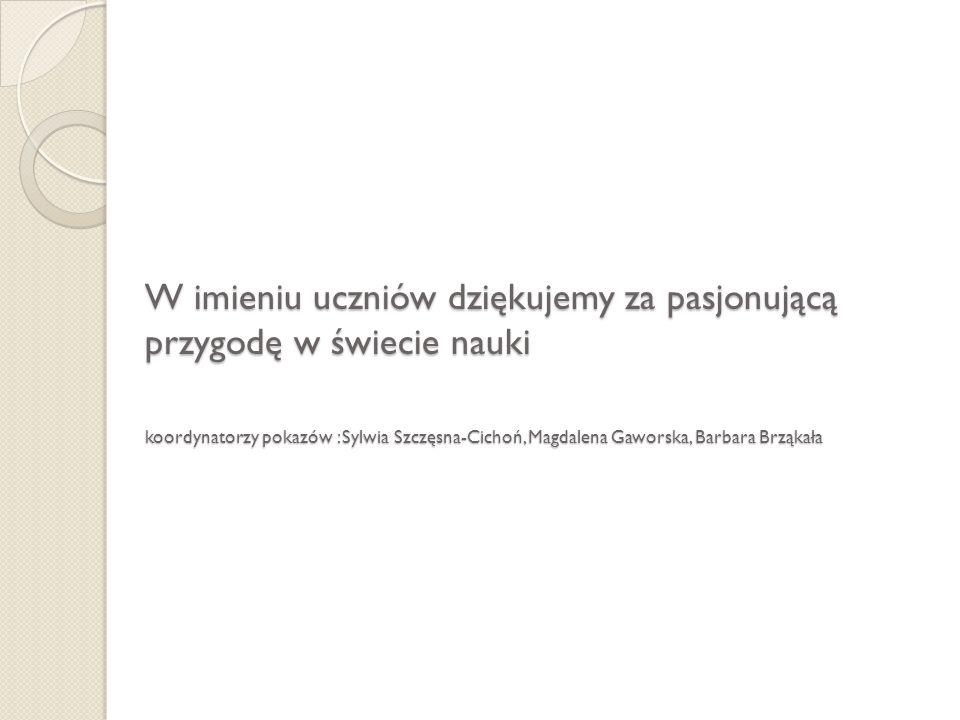 W imieniu uczniów dziękujemy za pasjonującą przygodę w świecie nauki koordynatorzy pokazów : Sylwia Szczęsna-Cichoń, Magdalena Gaworska, Barbara Brząk