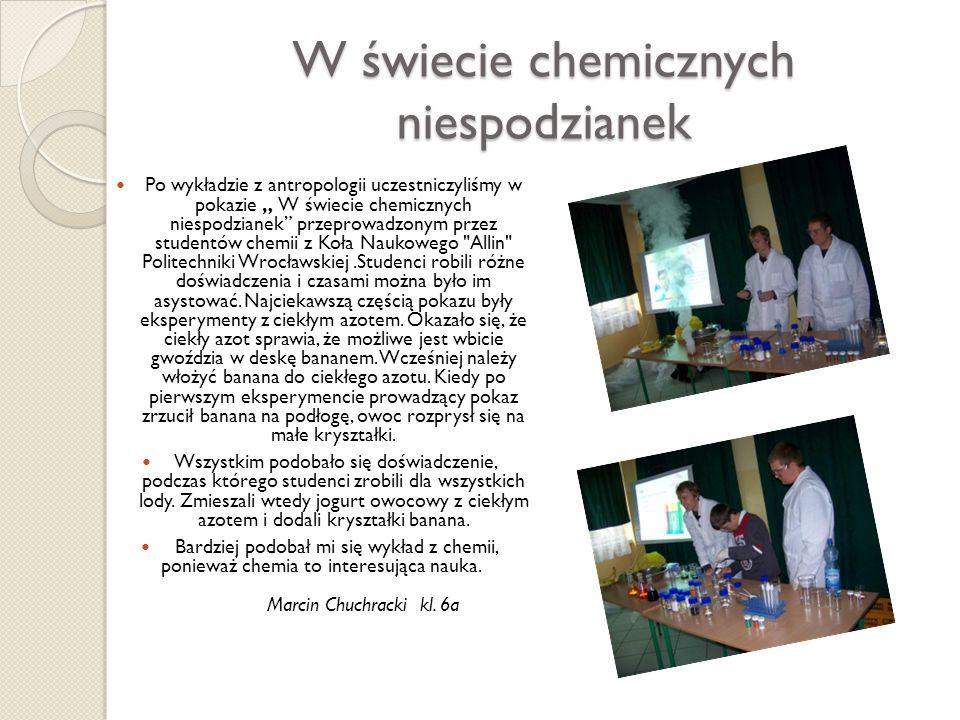 W świecie chemicznych niespodzianek Po wykładzie z antropologii uczestniczyliśmy w pokazie W świecie chemicznych niespodzianek przeprowadzonym przez s