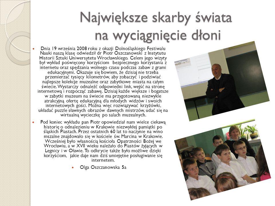Największe skarby świata na wyciągnięcie dłoni Dnia 19 września 2008 roku z okazji Dolnośląskiego Festiwalu Nauki naszą klasę odwiedził dr Piotr Oszcz