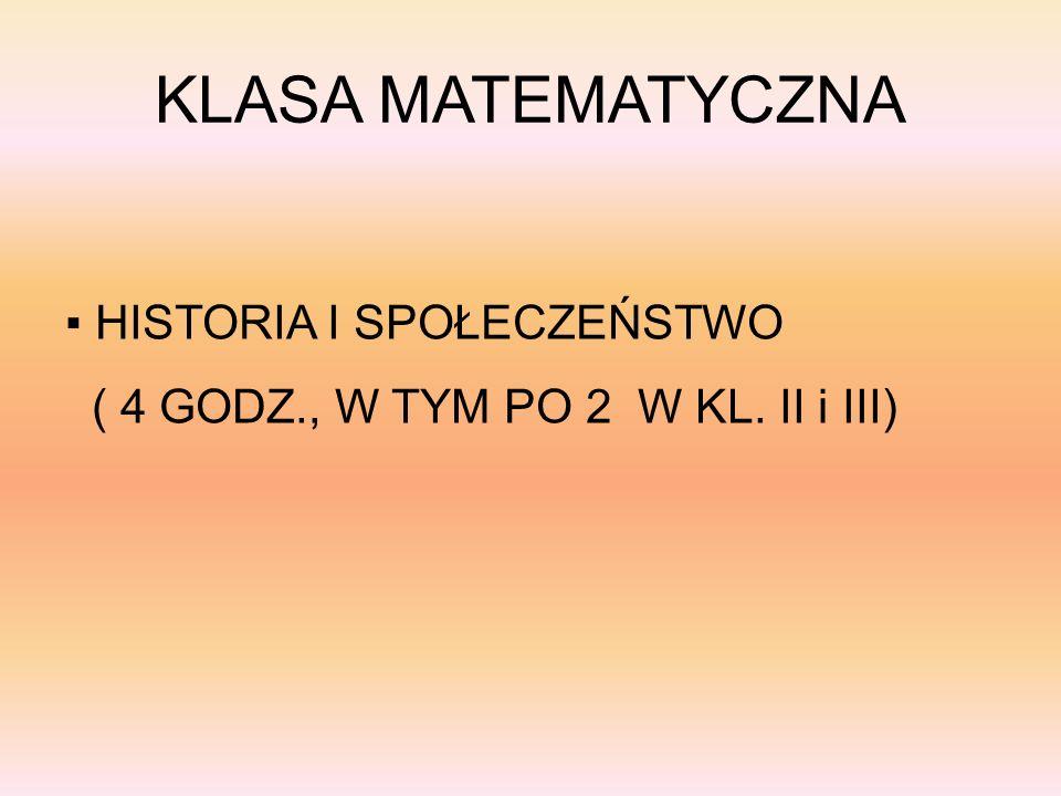 KLASA MATEMATYCZNA HISTORIA I SPOŁECZEŃSTWO ( 4 GODZ., W TYM PO 2 W KL. II i III)