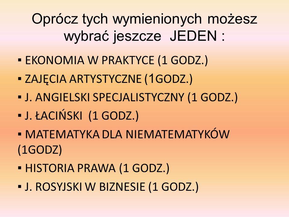 Oprócz tych wymienionych możesz wybrać jeszcze JEDEN : EKONOMIA W PRAKTYCE (1 GODZ.) ZAJĘCIA ARTYSTYCZNE ( 1 GODZ.) J. ANGIELSKI SPECJALISTYCZNY (1 GO