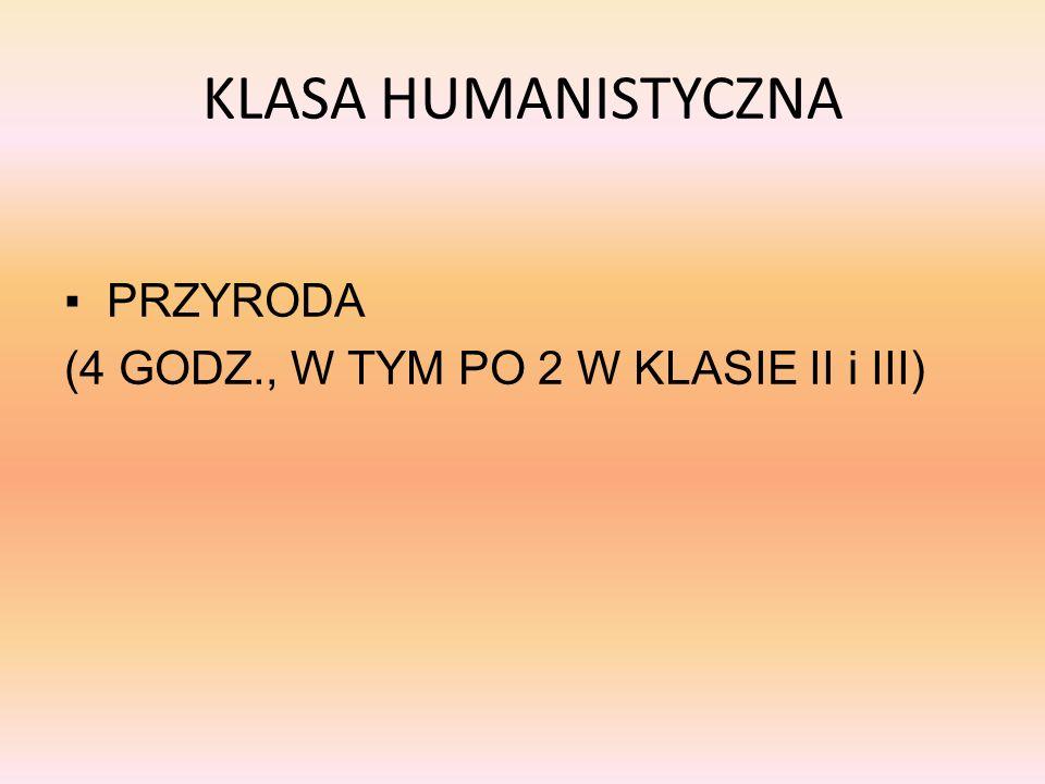 KLASA HUMANISTYCZNA PRZYRODA (4 GODZ., W TYM PO 2 W KLASIE II i III)