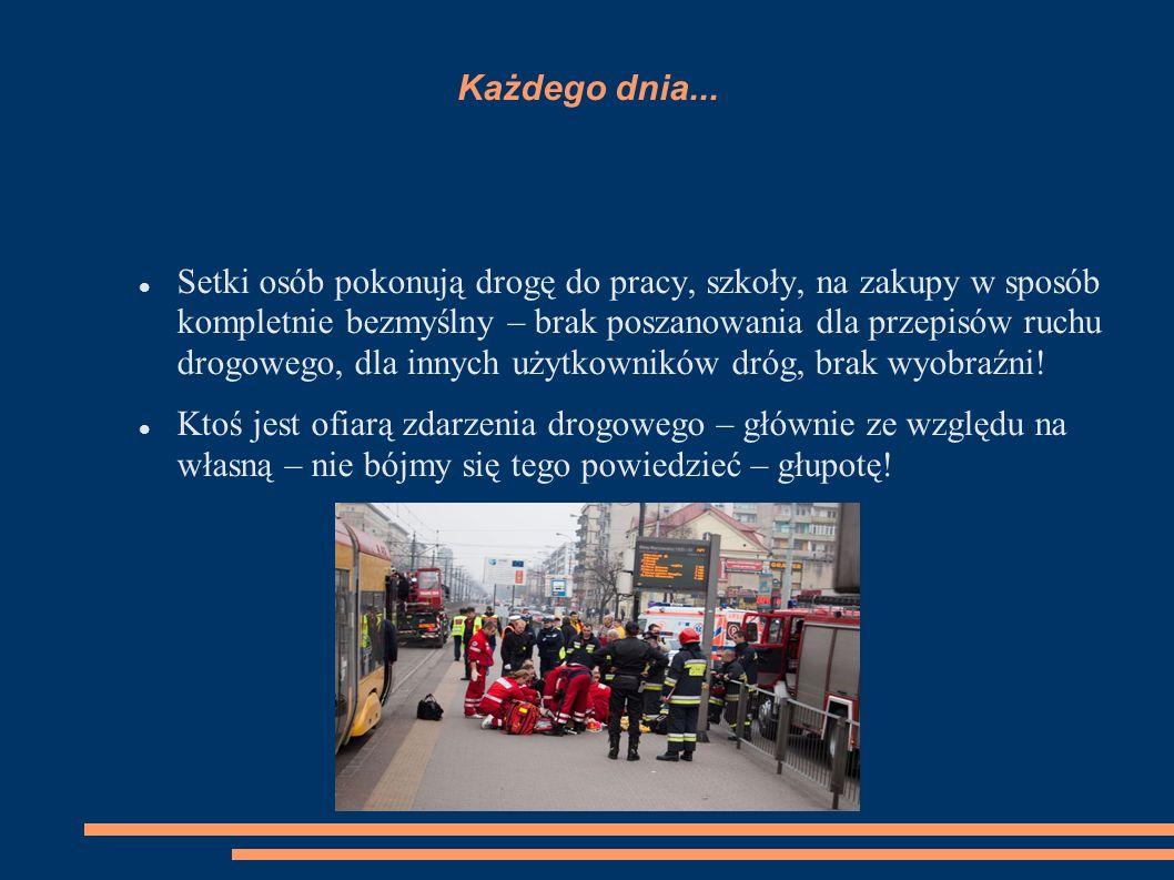 Każdego dnia... Setki osób pokonują drogę do pracy, szkoły, na zakupy w sposób kompletnie bezmyślny – brak poszanowania dla przepisów ruchu drogowego,