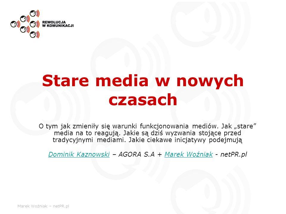 Marek Woźniak – netPR.pl Stare media w nowych czasach O tym jak zmieniły się warunki funkcjonowania mediów. Jak stare media na to reagują. Jakie są dz