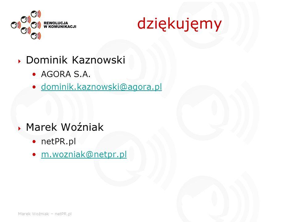 Marek Woźniak – netPR.pl dziękujęmy Dominik Kaznowski AGORA S.A. dominik.kaznowski@agora.pl Marek Woźniak netPR.pl m.wozniak@netpr.pl