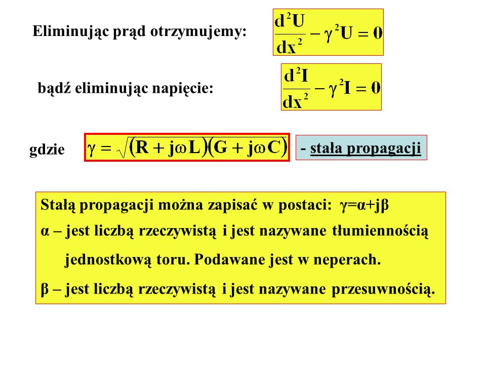 Eliminując prąd otrzymujemy: bądź eliminując napięcie: gdzie - stała propagacji Stałą propagacji można zapisać w postaci: γ=α+jβ α – jest liczbą rzecz
