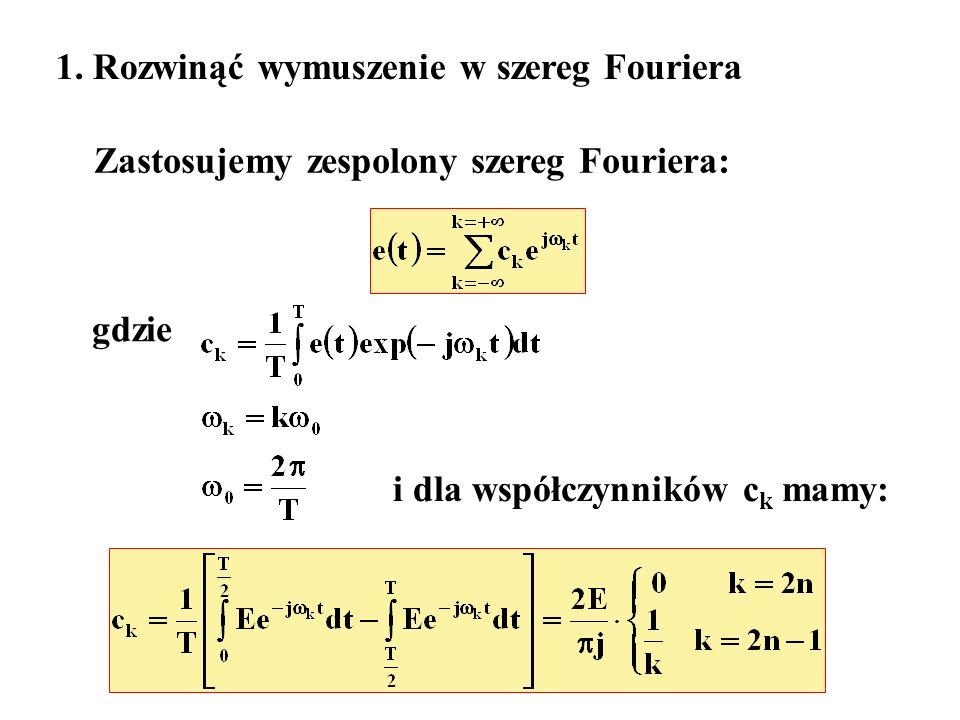 1. Rozwinąć wymuszenie w szereg Fouriera Zastosujemy zespolony szereg Fouriera: gdzie i dla współczynników c k mamy: