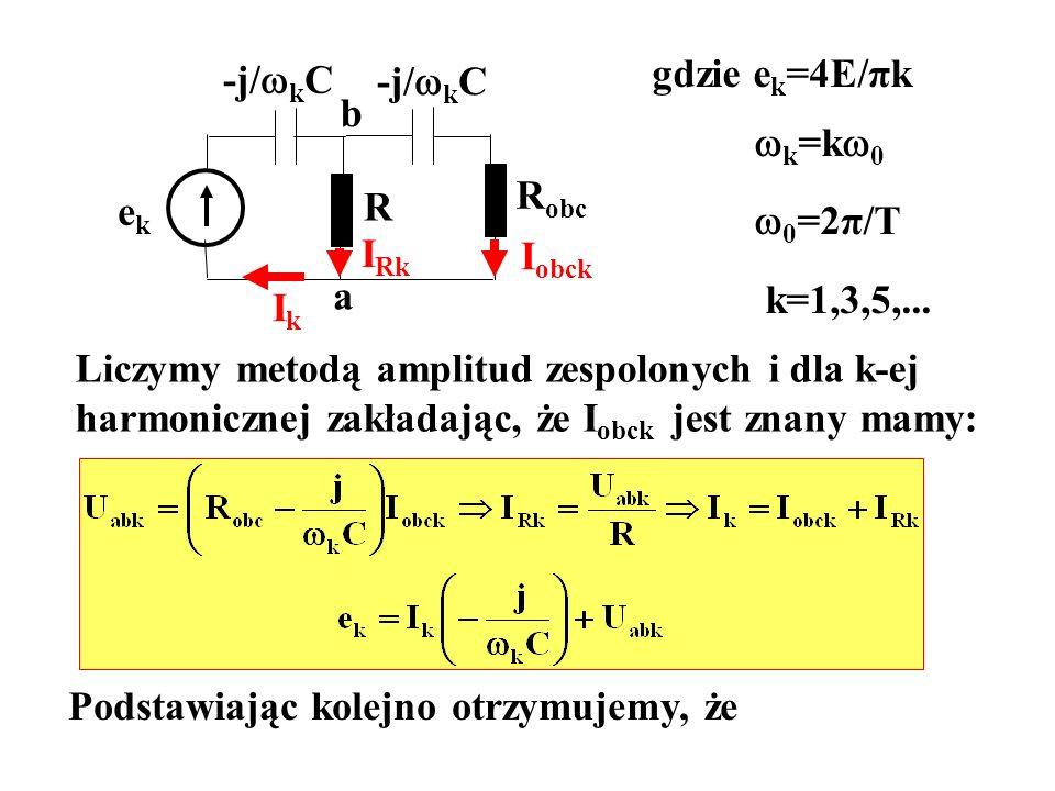 ekek R -j/ k C R obc -j/ k C gdzie e k =4E/πk k =k 0 0 =2π/T k=1,3,5,... Liczymy metodą amplitud zespolonych i dla k-ej harmonicznej zakładając, że I