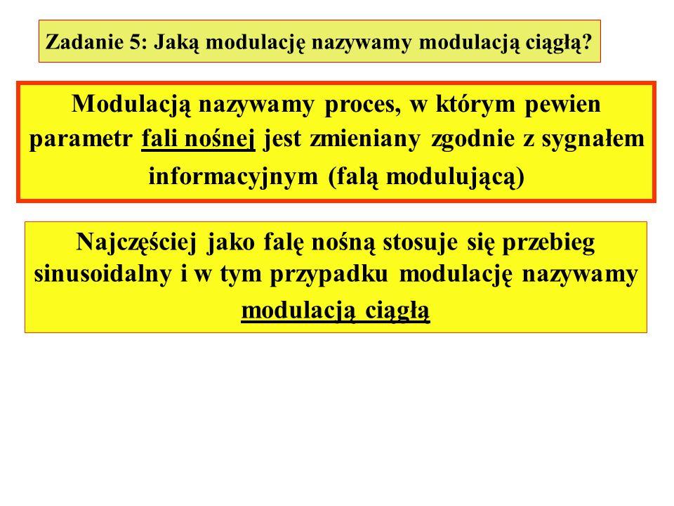 Zadanie 5: Jaką modulację nazywamy modulacją ciągłą? Modulacją nazywamy proces, w którym pewien parametr fali nośnej jest zmieniany zgodnie z sygnałem