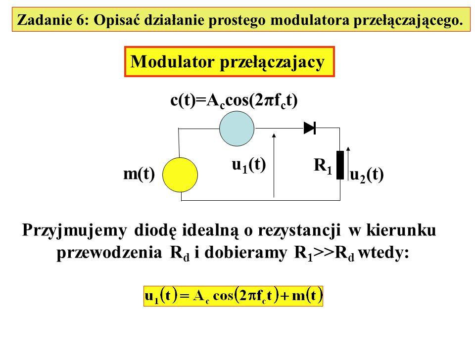 Zadanie 6: Opisać działanie prostego modulatora przełączającego. Modulator przełączajacy m(t) c(t)=A c cos(2πf c t) u 1 (t) u 2 (t) R1R1 Przyjmujemy d