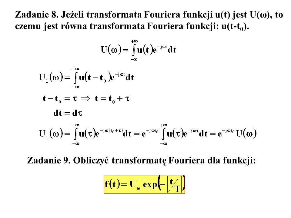 Zadanie 8. Jeżeli transformata Fouriera funkcji u(t) jest U(ω), to czemu jest równa transformata Fouriera funkcji: u(t-t 0 ). Zadanie 9. Obliczyć tran
