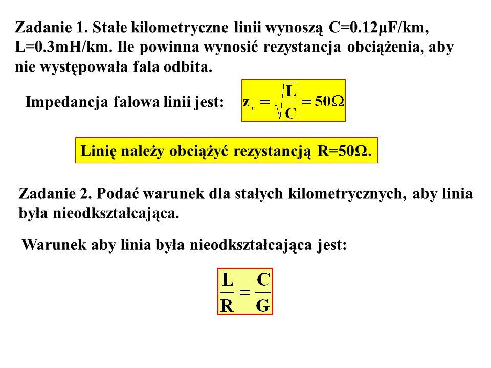 Zadanie 1. Stałe kilometryczne linii wynoszą C=0.12μF/km, L=0.3mH/km. Ile powinna wynosić rezystancja obciążenia, aby nie występowała fala odbita. Imp