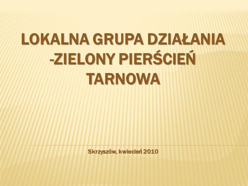 LOKALNA GRUPA DZIAŁANIA -ZIELONY PIERŚCIEŃ TARNOWA Skrzyszów, kwiecień 2010