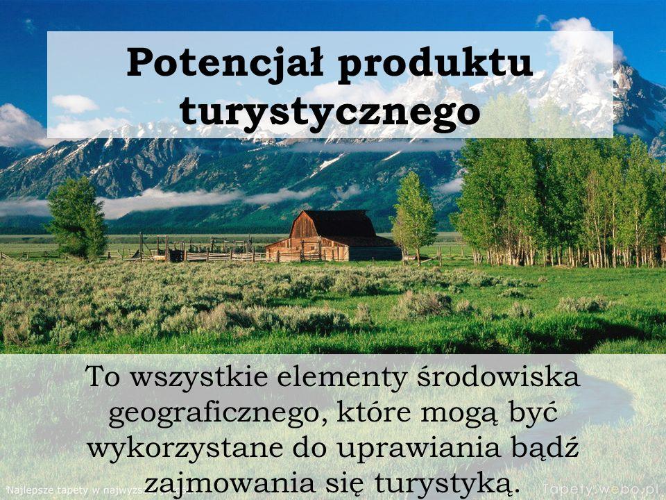 Potencjał produktu turystycznego To wszystkie elementy środowiska geograficznego, które mogą być wykorzystane do uprawiania bądź zajmowania się turyst