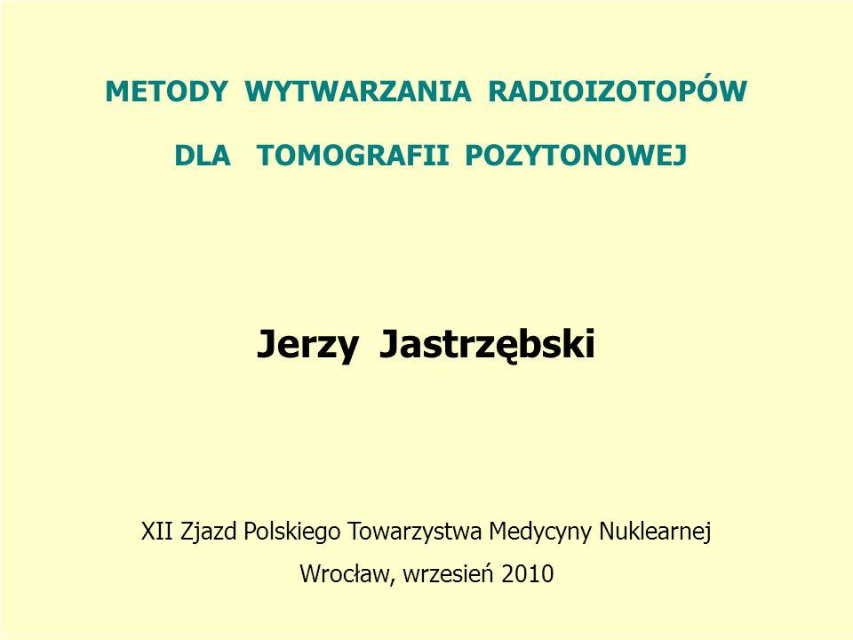 METODY WYTWARZANIA RADIOIZOTOPÓW DLA TOMOGRAFII POZYTONOWEJ Jerzy Jastrzębski XII Zjazd Polskiego Towarzystwa Medycyny Nuklearnej Wrocław, wrzesień 20