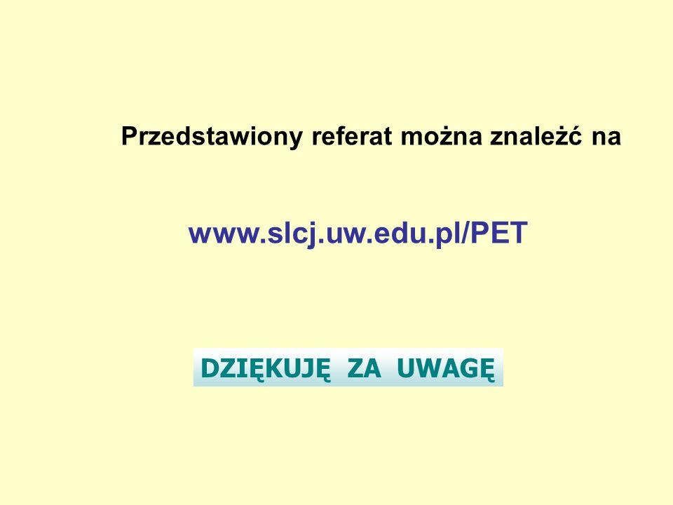 Przedstawiony referat można znależć na www.slcj.uw.edu.pl/PET DZIĘKUJĘ ZA UWAGĘ