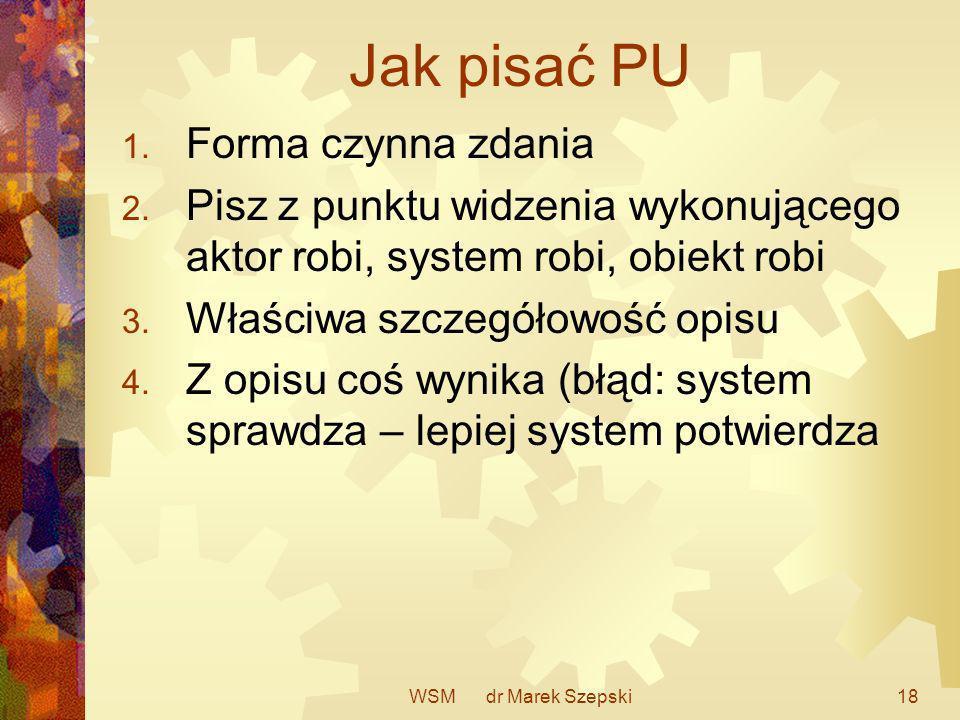WSM dr Marek Szepski18 Jak pisać PU 1. Forma czynna zdania 2. Pisz z punktu widzenia wykonującego aktor robi, system robi, obiekt robi 3. Właściwa szc