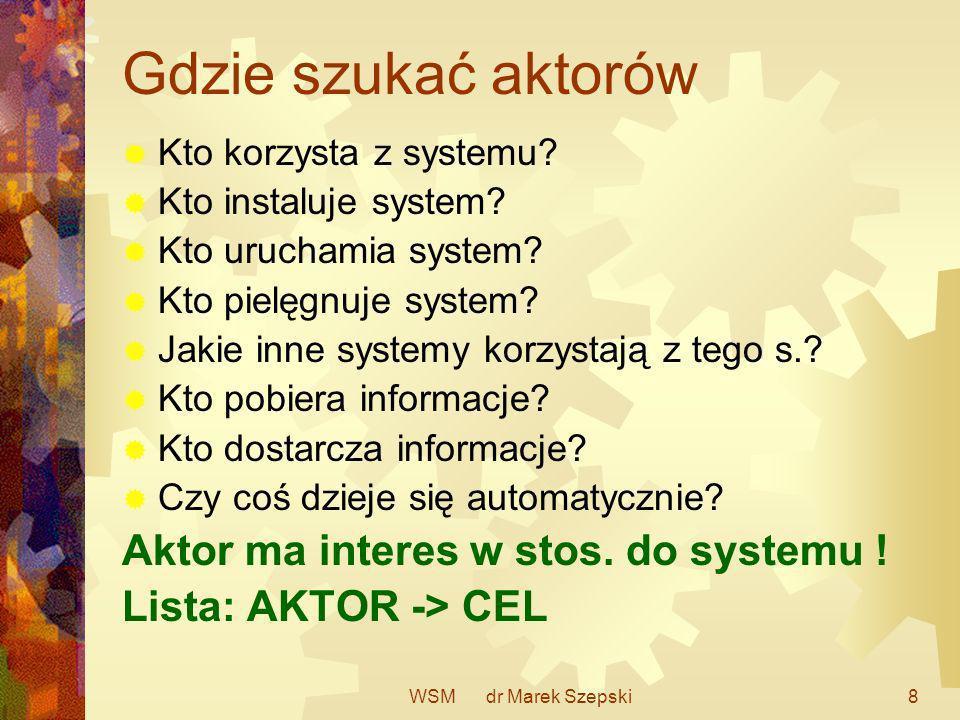 WSM dr Marek Szepski8 Gdzie szukać aktorów Kto korzysta z systemu? Kto instaluje system? Kto uruchamia system? Kto pielęgnuje system? Jakie inne syste