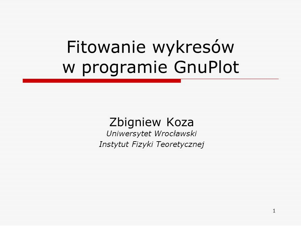 1 Fitowanie wykresów w programie GnuPlot Zbigniew Koza Uniwersytet Wrocławski Instytut Fizyki Teoretycznej