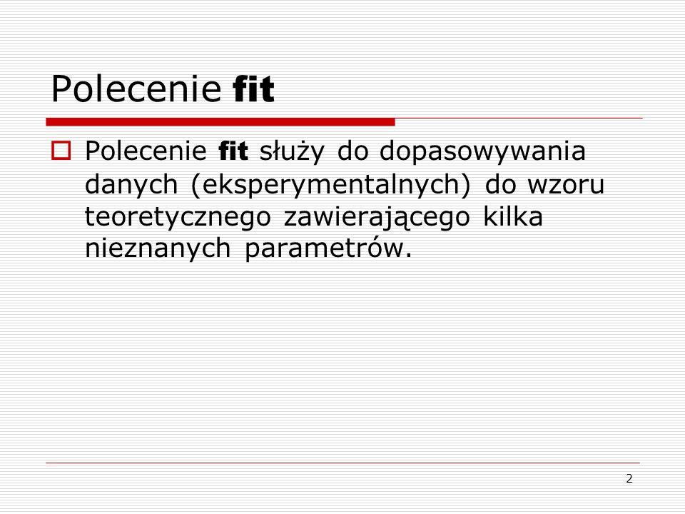 2 Polecenie fit Polecenie fit służy do dopasowywania danych (eksperymentalnych) do wzoru teoretycznego zawierającego kilka nieznanych parametrów.