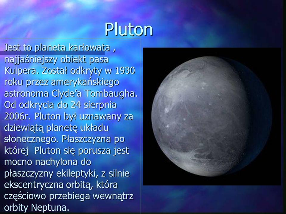 Pluton Jest to planeta karłowata, najjaśniejszy obiekt pasa Kuipera. Został odkryty w 1930 roku przez amerykańskiego astronoma Clydea Tombaugha. Od od