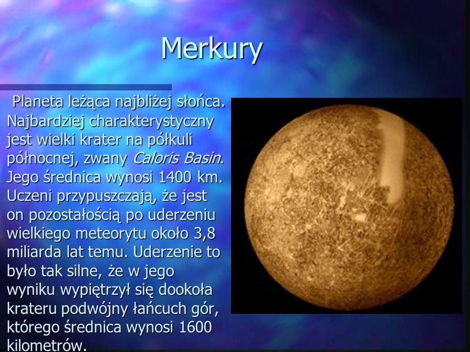 Merkury Planeta leżąca najbliżej słońca. Najbardziej charakterystyczny jest wielki krater na półkuli północnej, zwany Caloris Basin. Jego średnica wyn
