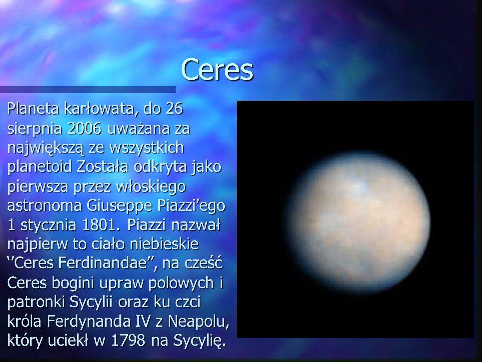 Ceres Planeta karłowata, do 26 sierpnia 2006 uważana za największą ze wszystkich planetoid Została odkryta jako pierwsza przez włoskiego astronoma Giu