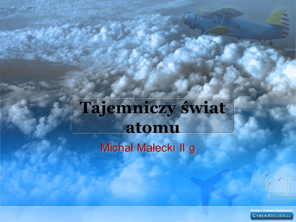 Tajemniczy świat atomu Michał Małecki II g